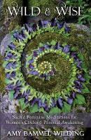 Wild & Wise Sacred Feminine Meditations for Women's Circles & Personal Awakening by Amy Bammel Wilding