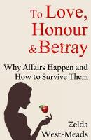 To Love, Honour and Betray Why Affairs Happen and How to Survive Them by Zelda West-Meads