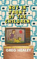 Not in Front of the Children Hidden Histories in Kids TV by Greg Healey