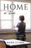Home at Last Freedom from Boarding School Pain by Mark Stibbe