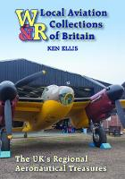 Local Aviation Collections of Britain The UK's Regional Aeronautical Treasures by Ken Ellis, Chris Goss, Gunther Ott