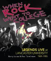 When Rock went to College Legends Live at Lancaster University, 1969-1985 by Barry Lucas