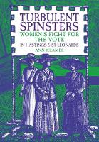Turbulent Spinsters Women's Fight For the Vote in Hastings & St Leonards by Ann Kramer