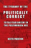 The Tyranny of the Politically Correct Totalitarianism in the Postmodern Age by Keith Preston