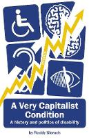 A Very Capitalist Condition A History and Politics of Disability by Roddy Slorach