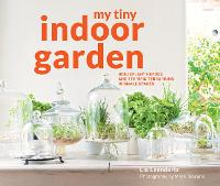 My Tiny Indoor Garden Houseplant heroes and terrific terrariums in small spaces by Lia Leendertz, Mark Diacono