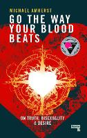 Go the Way Your Blood Beats On Truth and Desire by Michael Amherst