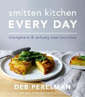 Smitten Kitchen Every Day Triumphant and Unfussy New Favorites by Deb Perelman