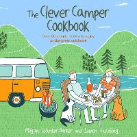 The Clever Camper Cookbook Over 20 Simple Dishes to Enjoy in the Great Outdoors by Megan Winter-Barker, Simon Fielding