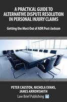 A Practical Guide to Alternative Dispute Resolution in Personal Injury Claims: Getting the Most Out of ADR Post-Jackson' by James Arrowsmith, Nicholas Evans, Peter Causton