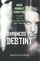 Darkness to Destiny A powerful true story of a young woman's fight for freedom. by Gwynneth Sunshine