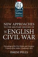 New Approaches to the Military History of the English Civil War Proceedings of the First Helion and Company 'Century of the Soldier' Conference, 2015 by Ismini Pells