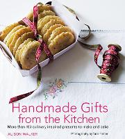 Handmade Gifts from the Kitchen More than 100 culinary inspired presents to make and bake by Alison Walker, Tara Fisher