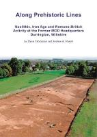 Along Prehistoric Lines Neolithic, Iron Age and Romano-British activity at the former MOD Headquarters, Durrington, Wiltshire by Steve Thompson, Andrew Powell