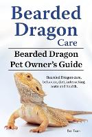 Bearded Dragon Care. Bearded Dragon Pet Owners Guide. Bearded Dragon Care, Behavior, Diet, Interacting, Costs and Health. Bearded Dragon. by Ben Team
