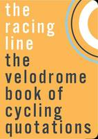 The Racing Line The Velodrome Book of Cycling Quotations by