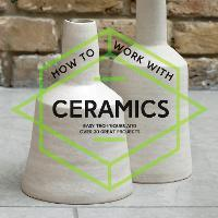 How to Work with Ceramics Easy Techniques and Over 20 Great Projects by Collins & Brown
