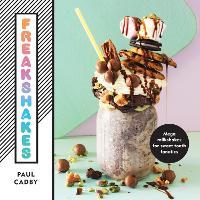 Freakshakes Mega milkshakes for sweet tooth fanatics by Paul Cadby