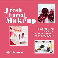 Fresh Faced Makeup Make your own skincare & cosmetic products for natural beauty by Alex Brennan