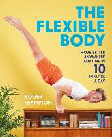 The Flexible Body Move better anywhere, anytime in 10 minutes a day by Roger Frampton