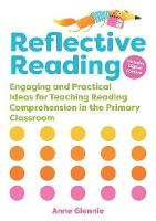 Reflective Reading Engaging and Practical Ideas for Teaching Reading Comprehension in the Primary Classroom by Anne Glennie