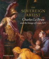 The Sovereign Artist Charles le Brun and the Image of Louis XIV by Wolf Burchard, Christopher, RA Le Brun