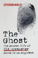 The Ghost the secret life of CIA spymaster James Jesus Angleton by Jefferson Morley