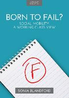 Born to Fail? Social Mobility: A Working Class View by Sonia Blandford