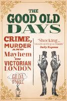 The Good Old Days Crime, Murder and Mayhem in Victorian London by Gilda O'Neill