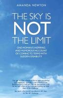 The Sky is Not the Limit One Woman's Inspiring and Humorous account of coming to terms with sudden disability by Amanda Newton