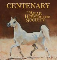 Centenary: The Arab Horse Society 1918-2018 by Anne Brown