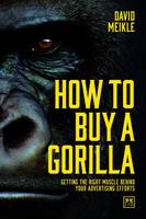 How to Buy a Gorilla Getting the Right Muscle Behind Your Advertising Efforts by David Meikle