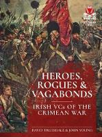 Heroes, Rogues & Vagabonds Irish Vcs in the Crimean War by David Truesdale, John Young
