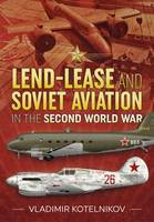 Lend-Lease and Soviet Aviation in the Second World War by Vladimir Kotelnikov
