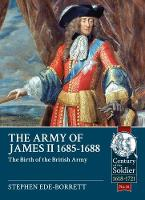Army of James II, 1685-1688 The Birth of the British Army by Stephen Ede-Borrett
