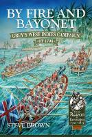 By Fire and Bayonet Grey's West Indies Campaign of 1794 by Steve Brown