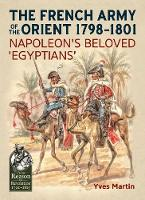 The French Army of the Orient 1798-1801 Napoleon's Beloved 'Egyptians' by Yves Martin