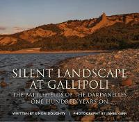 Silent Landscape at Gallipoli The Battlefields of the Dardanelles, One Hundred Years on by Simon Doughty, James Kerr