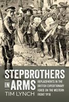 Stepbrothers in Arms Replacements in the British Expeditionary Force on the Western Front 1918 by Tim Lynch