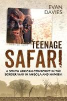 Teenage Safari A South African Conscript in the Border War in Angola and Namibia by Evan Davies