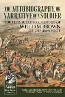 The Autobiography or Narrative of a Soldier The Peninsular War Memoirs of William Brown of the 45th Foot by William Brown
