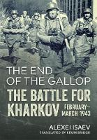 The End of the Gallop The Battle for Kharkov February-March 1943 by Alexei Isaev