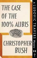 The Case of the 100% Alibis A Ludovic Travers Mystery by Christopher Bush