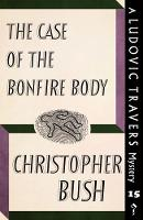 The Case of the Bonfire Body A Ludovic Travers Mystery by Christopher Bush