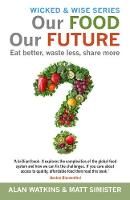Our Food Our Future Eat Better, Waste Less, Share More by Alan Watkins, Matt Simister