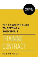 The complete guide to getting a solicitor's training contract 2017/18 by Sarah Cave