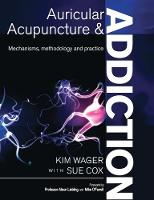 Auricular Acupuncture and Addiction Mechanisms, Methodology and Practice by Kim Wager, Sue Cox