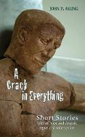 A Crack in Everything Short Stories. Tales of hope and despair, regret and redemption by John P. Asling