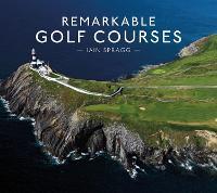 Remarkable Golf Courses by Iain Spragg