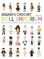 Edward's Crochet Doll Emporium Flip the mix-and-match patterns to make and dress your favourite people by Kerry Lord